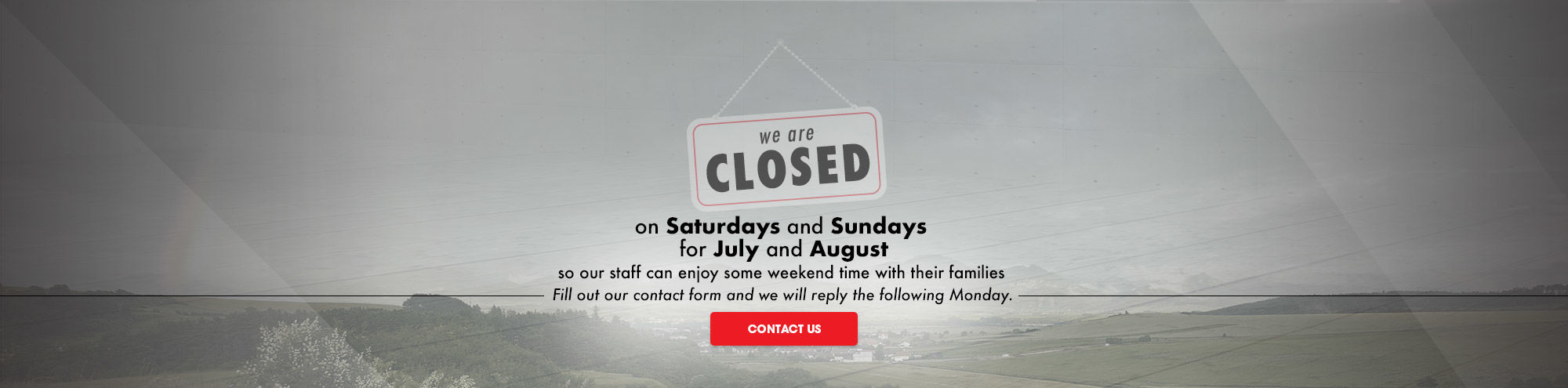 We are closed on Saturdays and Sundays